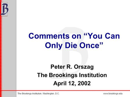"The Brookings Institution, Washington, D.C.www.brookings.edu Comments on ""You Can Only Die Once"" Peter R. Orszag The Brookings Institution April 12, 2002."