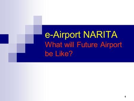 1 e-Airport NARITA What will Future Airport be Like?
