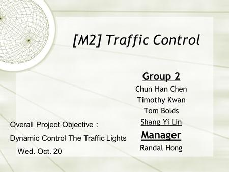 [M2] Traffic Control Group 2 Chun Han Chen Timothy Kwan Tom Bolds Shang Yi Lin Manager Randal Hong Wed. Oct. 20 Overall Project Objective : Dynamic Control.