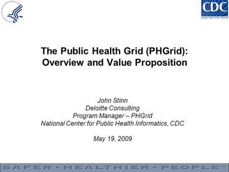 The Public Health Grid (PHGrid): Overview and Value Proposition John Stinn Deloitte Consulting Program Manager – PHGrid National Center for Public Health.