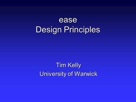 Ease Design Principles Tim Kelly University of Warwick.