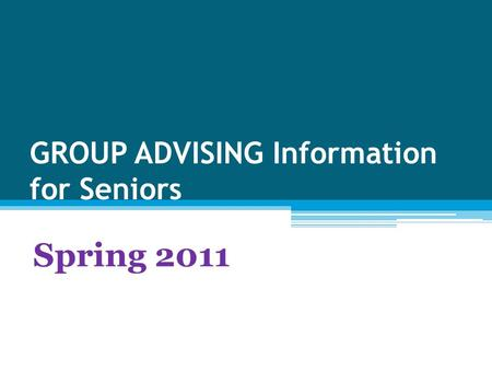 GROUP ADVISING Information for Seniors Spring 2011.