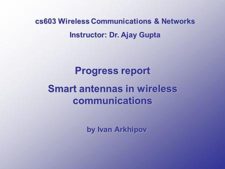 Progress report Smart antennas in wireless communications by Ivan Arkhipov cs603 Wireless Communications & Networks Instructor: Dr. Ajay Gupta.