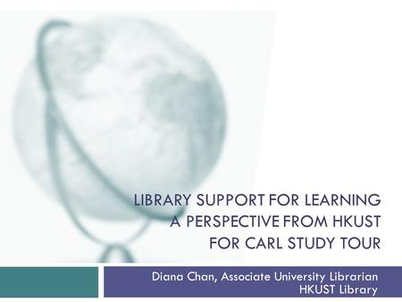 LIBRARY SUPPORT FOR LEARNING A PERSPECTIVE FROM HKUST FOR CARL STUDY TOUR Diana Chan, Associate University Librarian HKUST Library.
