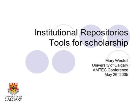 Institutional Repositories Tools for scholarship Mary Westell University of Calgary AMTEC Conference May 26, 2005.