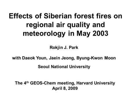 Effects of Siberian forest fires on regional air quality and meteorology in May 2003 Rokjin J. Park with Daeok Youn, Jaein Jeong, Byung-Kwon Moon Seoul.