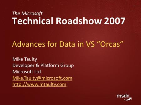 "The Microsoft Technical Roadshow 2007 Advances for Data in VS ""Orcas"" Mike Taulty Developer & Platform Group Microsoft Ltd"