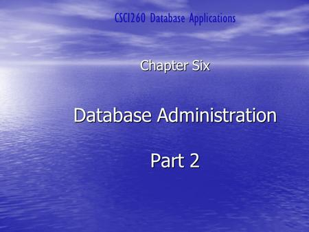 Database Administration Part 2 Chapter Six CSCI260 Database Applications.