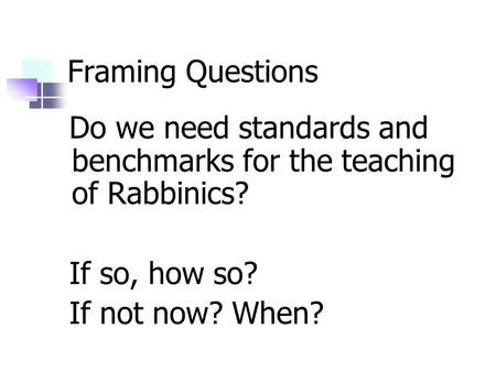 Framing Questions Do we need standards and benchmarks for the teaching of Rabbinics? If so, how so? If not now? When?