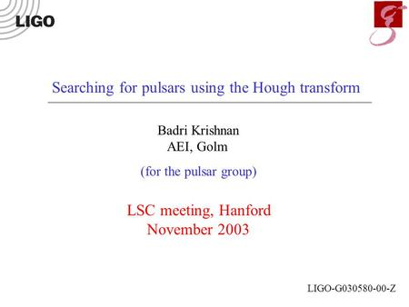 Searching for pulsars using the Hough transform Badri Krishnan AEI, Golm (for the pulsar group) LSC meeting, Hanford November 2003 LIGO-G030580-00-Z.
