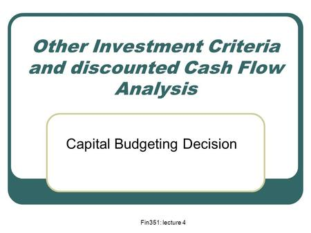 Fin351: lecture 4 Other Investment Criteria and discounted Cash Flow Analysis Capital Budgeting Decision.