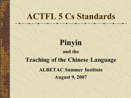 ACTFL 5 Cs Standards Pinyin and the Teaching of the Chinese Language ALBETAC Summer Institute August 9, 2007.