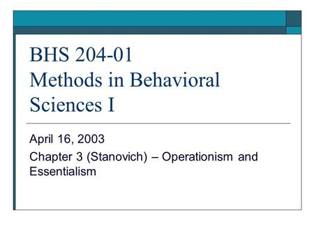 BHS 204-01 Methods in Behavioral Sciences I April 16, 2003 Chapter 3 (Stanovich) – Operationism and Essentialism.
