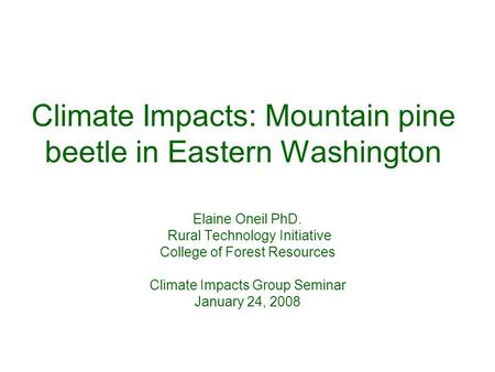 Climate Impacts: Mountain pine beetle in Eastern Washington Elaine Oneil PhD. Rural Technology Initiative College of Forest Resources Climate Impacts Group.