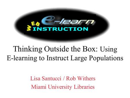 Thinking Outside the Box: Using E-learning to Instruct Large Populations Lisa Santucci / Rob Withers Miami University Libraries.