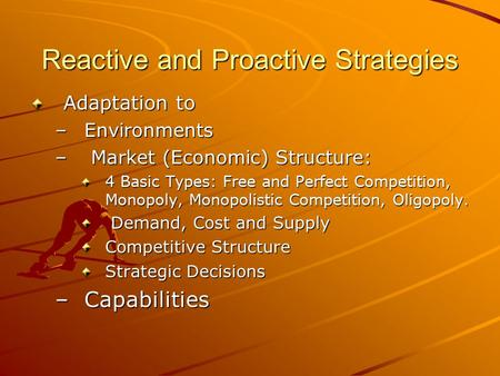 Reactive and Proactive Strategies Adaptation to –Environments – Market (Economic) Structure: 4 Basic Types: Free and Perfect Competition, Monopoly, Monopolistic.