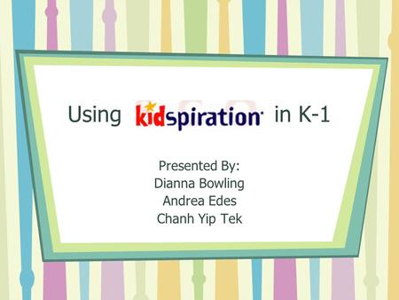 Using in K-1 Presented By: Dianna Bowling Andrea Edes Chanh Yip Tek.