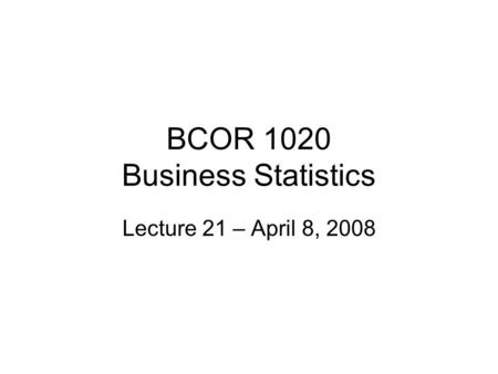 BCOR 1020 Business Statistics Lecture 21 – April 8, 2008.