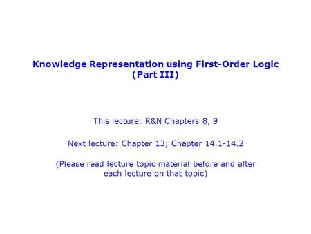 Knowledge Representation using First-Order Logic (Part III) This lecture: R&N Chapters 8, 9 Next lecture: Chapter 13; Chapter 14.1-14.2 (Please read lecture.