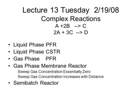 Lecture 13 Tuesday 2/19/08 Complex Reactions A +2B --> C 2A + 3C --> D Liquid Phase PFR Liquid Phase CSTR Gas Phase PFR Gas Phase Membrane Reactor Sweep.