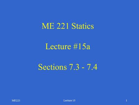 ME221Lecture 151 ME 221 Statics Lecture #15a Sections 7.3 - 7.4.
