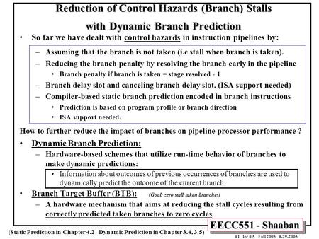 EECC551 - Shaaban #1 lec # 5 Fall 2005 9-29-2005 Reduction of Control Hazards (Branch) Stalls with Dynamic Branch Prediction So far we have dealt with.