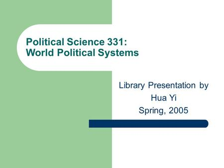 Political Science 331: World Political Systems Library Presentation by Hua Yi Spring, 2005.