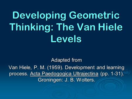 Developing Geometric Thinking: The Van Hiele Levels Adapted from Van Hiele, P. M. (1959). Development and learning process. Acta Paedogogica Ultrajectina.