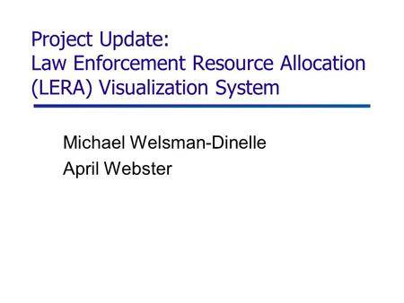 Project Update: Law Enforcement Resource Allocation (LERA) Visualization System Michael Welsman-Dinelle April Webster.