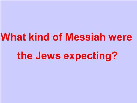 What kind of Messiah were the Jews expecting?. Gen 3: 15 A human.