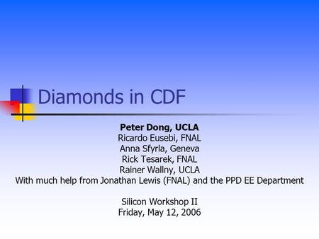 Diamonds in CDF Peter Dong, UCLA Ricardo Eusebi, FNAL Anna Sfyrla, Geneva Rick Tesarek, FNAL Rainer Wallny, UCLA With much help from Jonathan Lewis (FNAL)