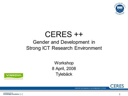1 CERES ++ Gender and Development in Strong ICT Research Environment Workshop 8 April, 2008 Tylebäck.