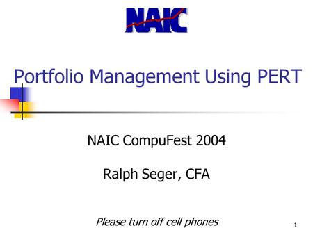 1 Portfolio Management Using PERT NAIC CompuFest 2004 Ralph Seger, CFA Please turn off cell phones.