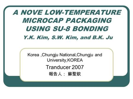 A NOVE LOW-TEMPERATURE MICROCAP PACKAGING USING SU-8 BONDING Y.K. Kim, S.W. Kim, and B.K. Ju Korea,Chungju National,Chungju and University,KOREA Tranducer.