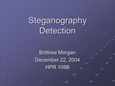 Steganography Detection Brittnee Morgan December 22, 2004 HPR 108B.