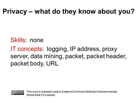 Privacy – what do they know about you? This work is licensed under a Creative Commons Attribution-Noncommercial- Share Alike 3.0 License. Skills: none.