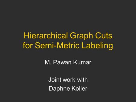 Hierarchical Graph Cuts for Semi-Metric Labeling M. Pawan Kumar Joint work with Daphne Koller.