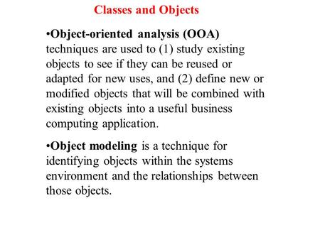 Object-oriented analysis (OOA) techniques are used to (1) study existing objects to see if they can be reused or adapted for new uses, and (2) define new.