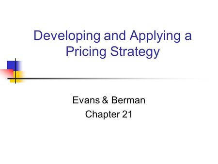 Developing and Applying a Pricing Strategy Evans & Berman Chapter 21.