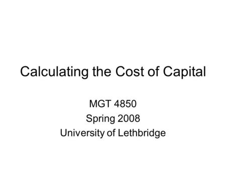 Calculating the Cost of Capital MGT 4850 Spring 2008 University of Lethbridge.