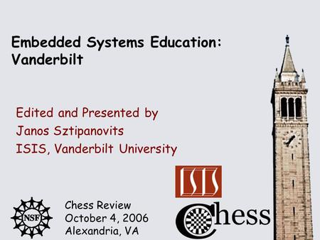 Chess Review October 4, 2006 Alexandria, VA Embedded Systems Education: Vanderbilt Edited and Presented by Janos Sztipanovits ISIS, Vanderbilt University.