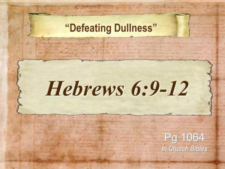 """Defeating Dullness"" ""Defeating Dullness"" Pg 1064 In Church Bibles Hebrews 6:9-12 Hebrews 6:9-12."