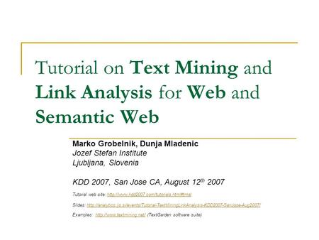 Tutorial on Text Mining and Link Analysis <strong>for</strong> Web and Semantic Web Marko Grobelnik, Dunja Mladenic Jozef Stefan Institute Ljubljana, Slovenia KDD 2007,