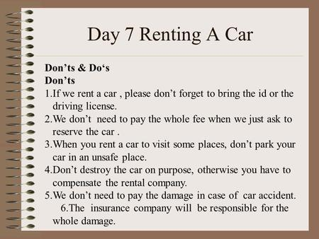 Day 7 Renting A Car Don'ts & Do's Don'ts 1.If we rent a car, please don't forget to bring the id or the driving license. 2.We don't need to pay the whole.