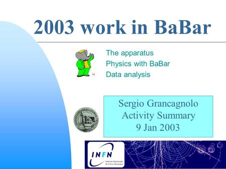 Sergio Grancagnolo Activity Summary 9 Jan 2003 2003 work in BaBar The apparatus Physics with BaBar Data analysis.