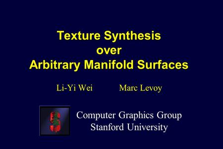 Texture Synthesis over Arbitrary Manifold Surfaces Li-Yi Wei Marc Levoy Computer Graphics Group Stanford University.