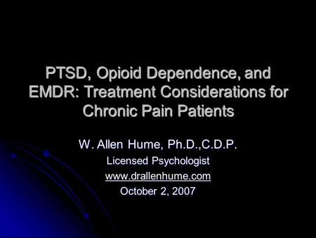 PTSD, Opioid Dependence, and EMDR: Treatment Considerations for Chronic Pain Patients W. Allen Hume, Ph.D.,C.D.P. Licensed Psychologist www.drallenhume.com.