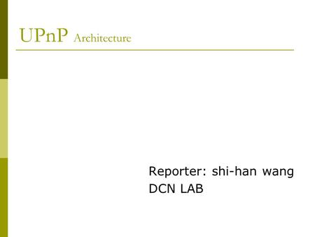 UPnP Architecture Reporter: shi-han wang DCN LAB.