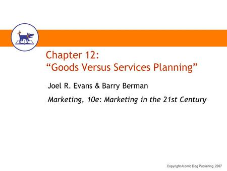 "Copyright Atomic Dog Publishing, 2007 Chapter 12: ""Goods Versus Services Planning"" Joel R. Evans & Barry Berman Marketing, 10e: Marketing in the 21st Century."