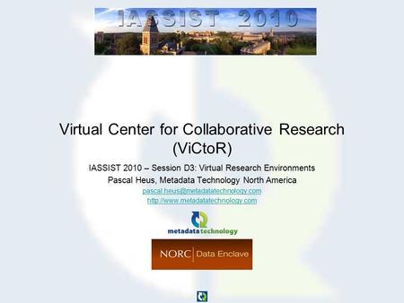 Virtual Center for Collaborative Research (ViCtoR) IASSIST 2010 – Session D3: Virtual Research Environments Pascal Heus, Metadata Technology North America.